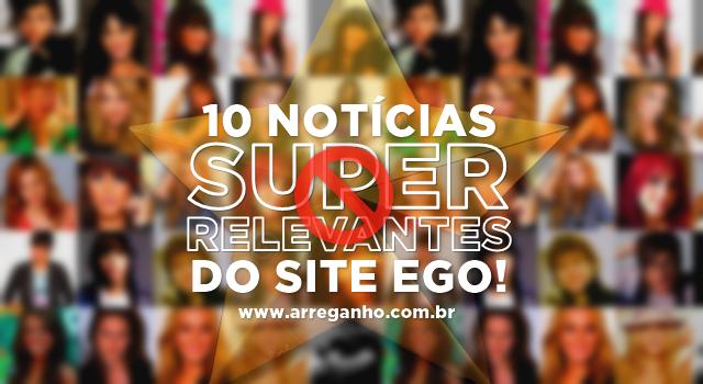 """10 notícias """"super relevantes"""" do site Ego"""