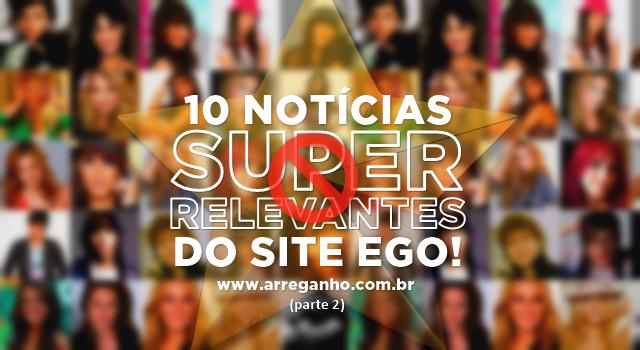 """10 notícias """"super relevantes"""" do site Ego (parte 2)"""