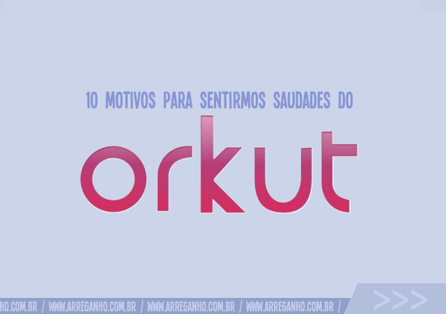 10 Motivos para sentirmos saudades do Orkut!